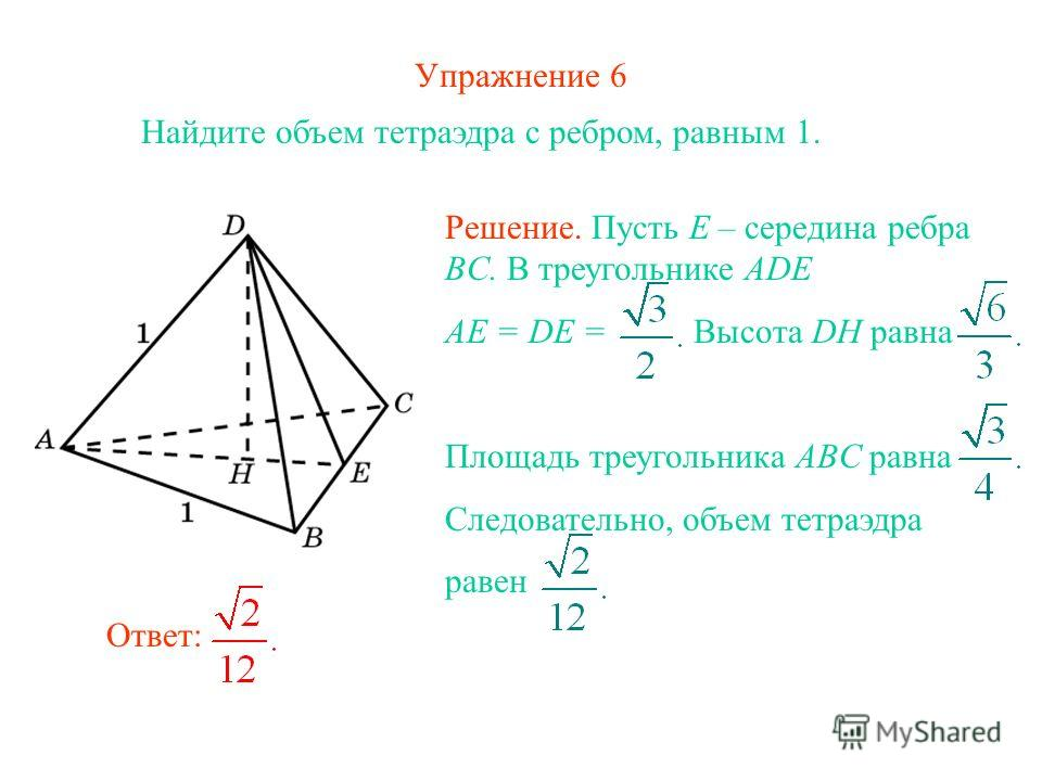 Упражнение 6 Найдите объем тетраэдра с ребром, равным 1. Ответ: Решение. Пусть E – середина ребра BC. В треугольнике ADE AE = DE = Высота DH равна Площадь треугольника ABC равна Следовательно, объем тетраэдра равен