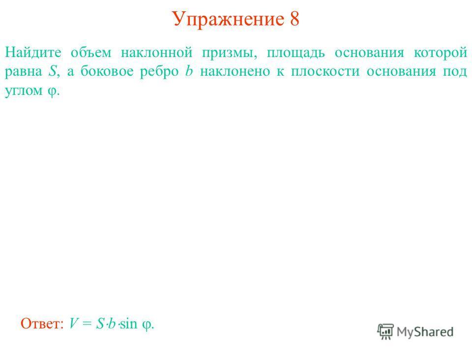 Упражнение 8 Найдите объем наклонной призмы, площадь основания которой равна S, а боковое ребро b наклонено к плоскости основания под углом φ. Ответ: V = S b sin.