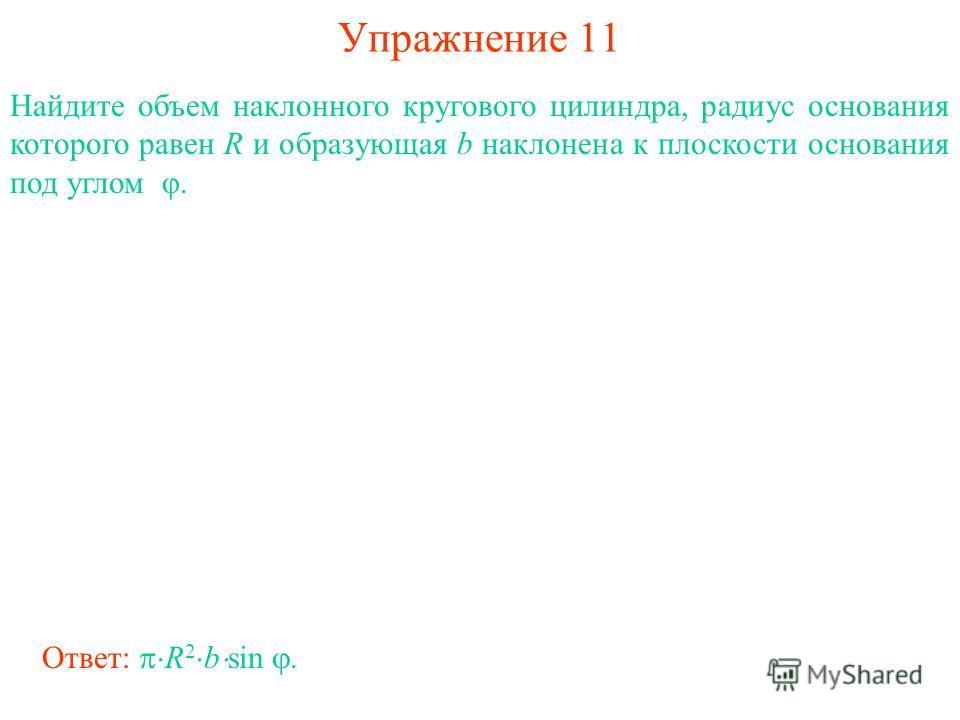 Упражнение 11 Найдите объем наклонного кругового цилиндра, радиус основания которого равен R и образующая b наклонена к плоскости основания под углом φ. Ответ: R 2 b sin.