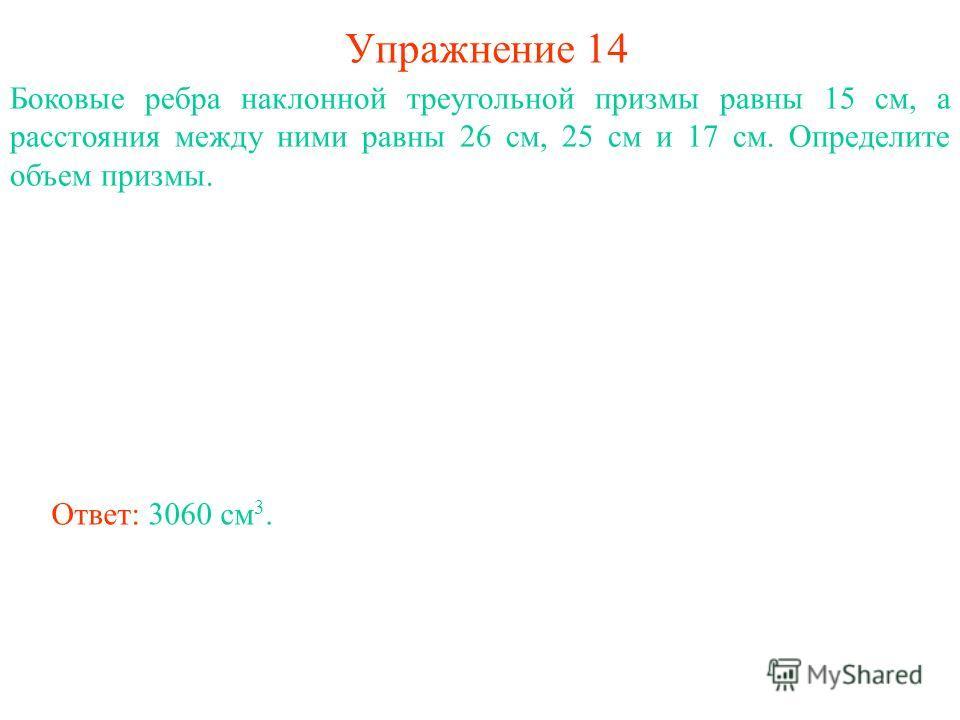 Упражнение 14 Боковые ребра наклонной треугольной призмы равны 15 см, а расстояния между ними равны 26 см, 25 см и 17 см. Определите объем призмы. Ответ: 3060 см 3.