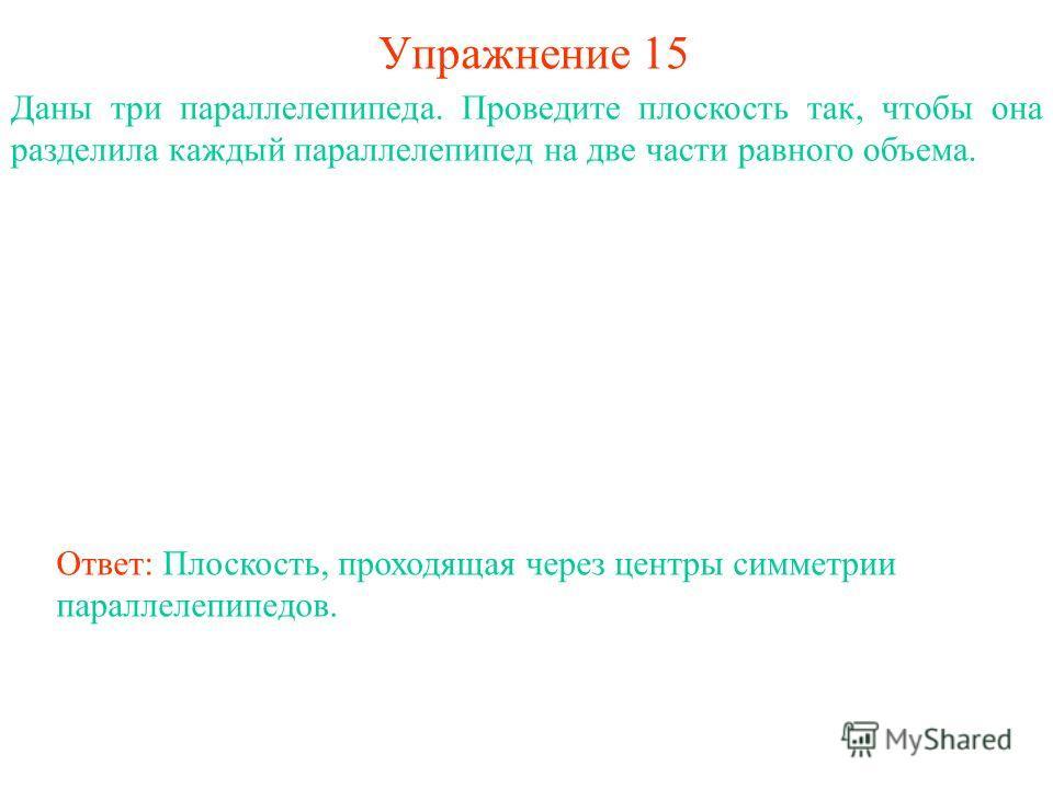 Упражнение 15 Даны три параллелепипеда. Проведите плоскость так, чтобы она разделила каждый параллелепипед на две части равного объема. Ответ: Плоскость, проходящая через центры симметрии параллелепипедов.