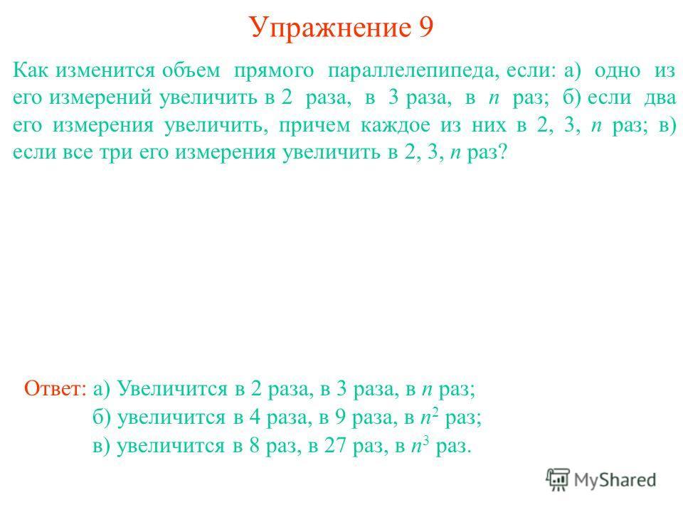 Упражнение 9 Как изменится объем прямого параллелепипеда, если: а) одно из его измерений увеличить в 2 раза, в 3 раза, в n раз; б) если два его измерения увеличить, причем каждое из них в 2, 3, n раз; в) если все три его измерения увеличить в 2, 3, n