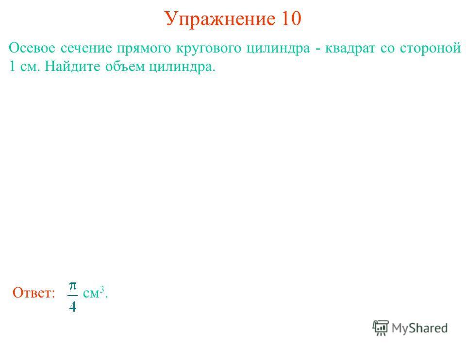 Упражнение 10 Осевое сечение прямого кругового цилиндра - квадрат со стороной 1 см. Найдите объем цилиндра. Ответ: см 3.
