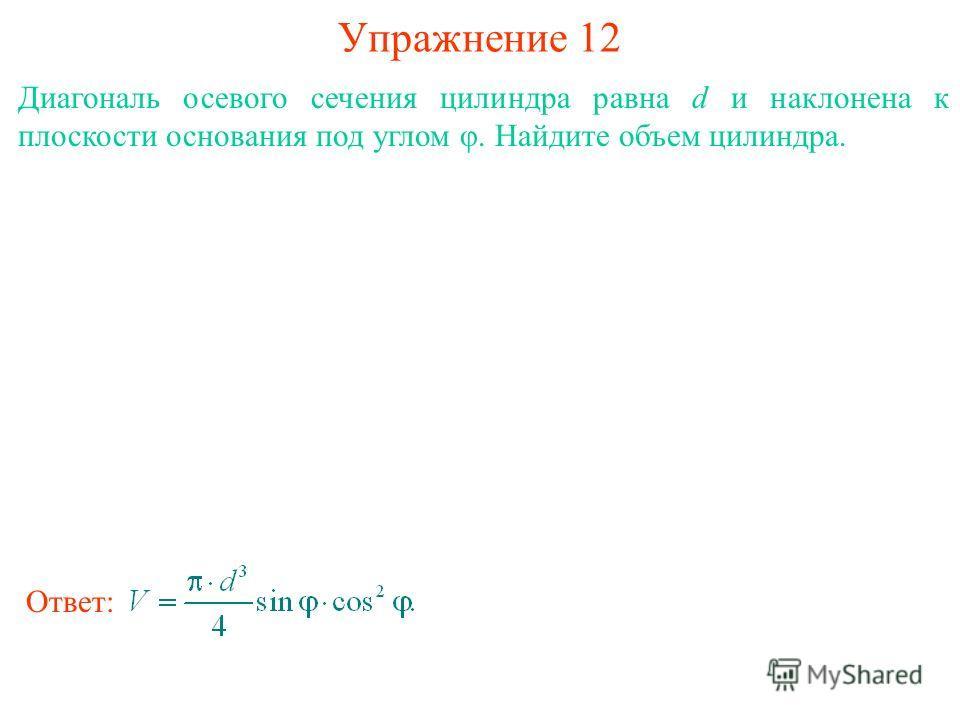 Упражнение 12 Диагональ осевого сечения цилиндра равна d и наклонена к плоскости основания под углом φ. Найдите объем цилиндра. Ответ: