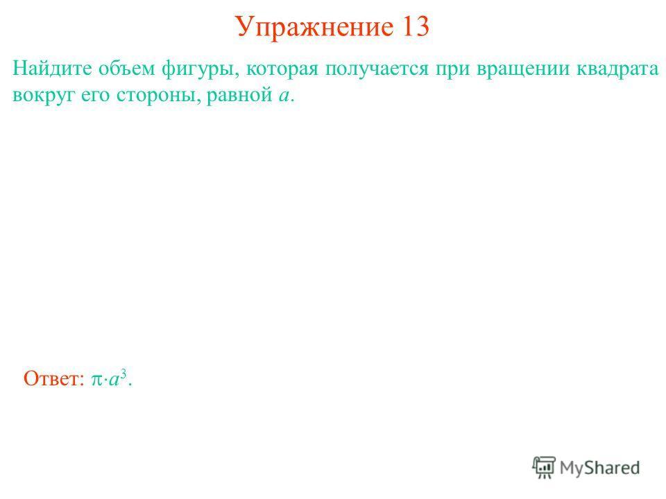 Упражнение 13 Найдите объем фигуры, которая получается при вращении квадрата вокруг его стороны, равной a. Ответ: a 3.