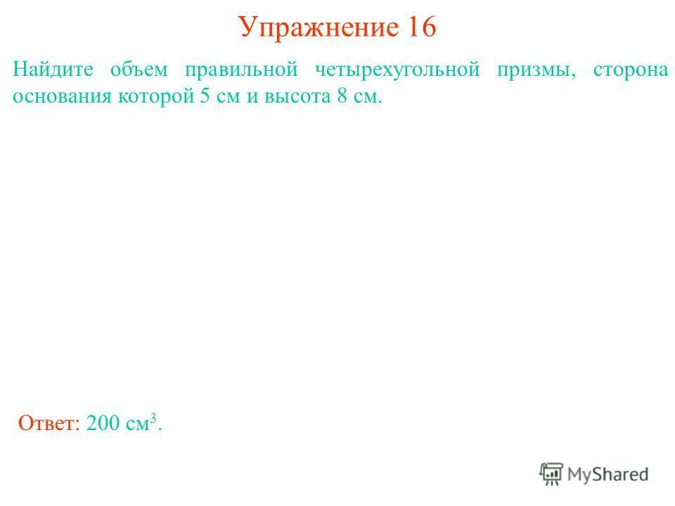 Упражнение 16 Найдите объем правильной четырехугольной призмы, сторона основания которой 5 см и высота 8 см. Ответ: 200 см 3.