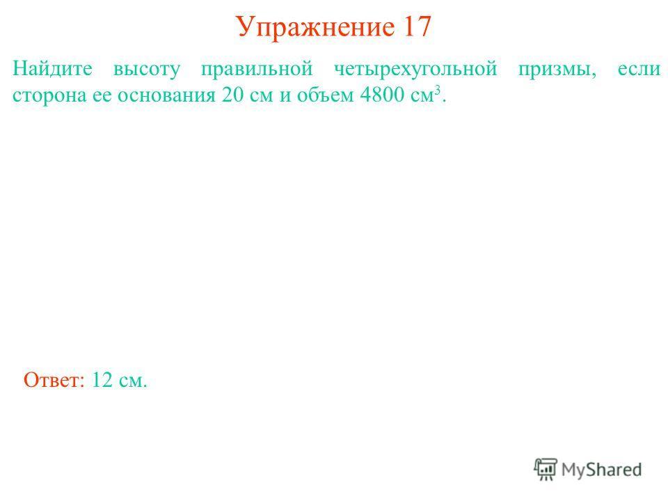 Упражнение 17 Найдите высоту правильной четырехугольной призмы, если сторона ее основания 20 см и объем 4800 см 3. Ответ: 12 см.