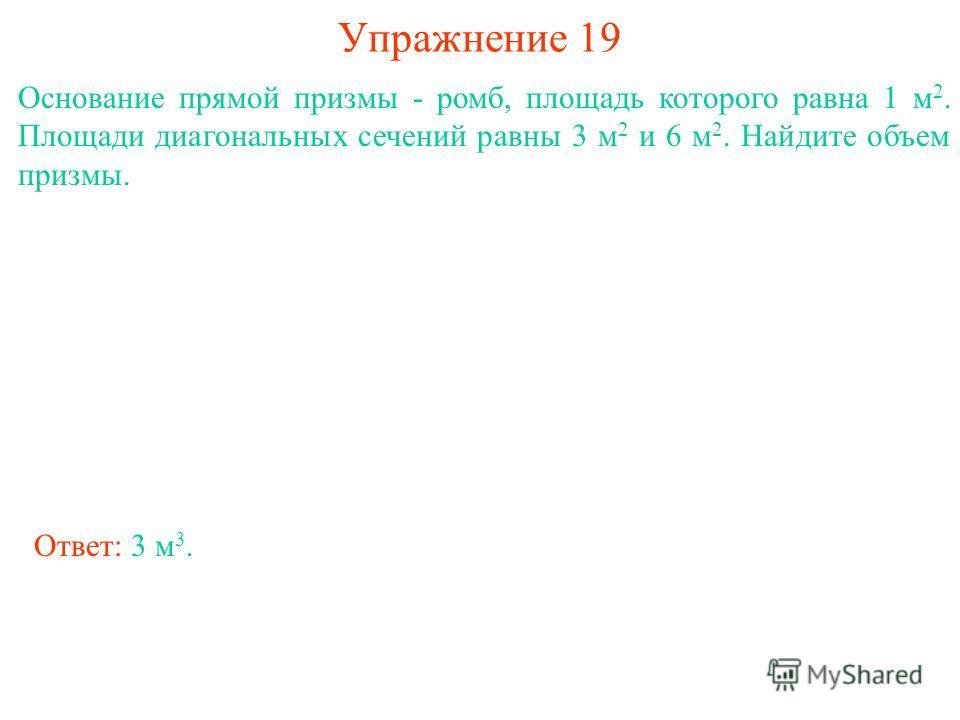 Упражнение 19 Основание прямой призмы - ромб, площадь которого равна 1 м 2. Площади диагональных сечений равны 3 м 2 и 6 м 2. Найдите объем призмы. Ответ: 3 м 3.