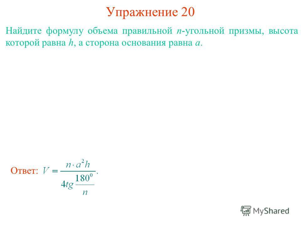 Упражнение 20 Найдите формулу объема правильной n-угольной призмы, высота которой равна h, а сторона основания равна a. Ответ: