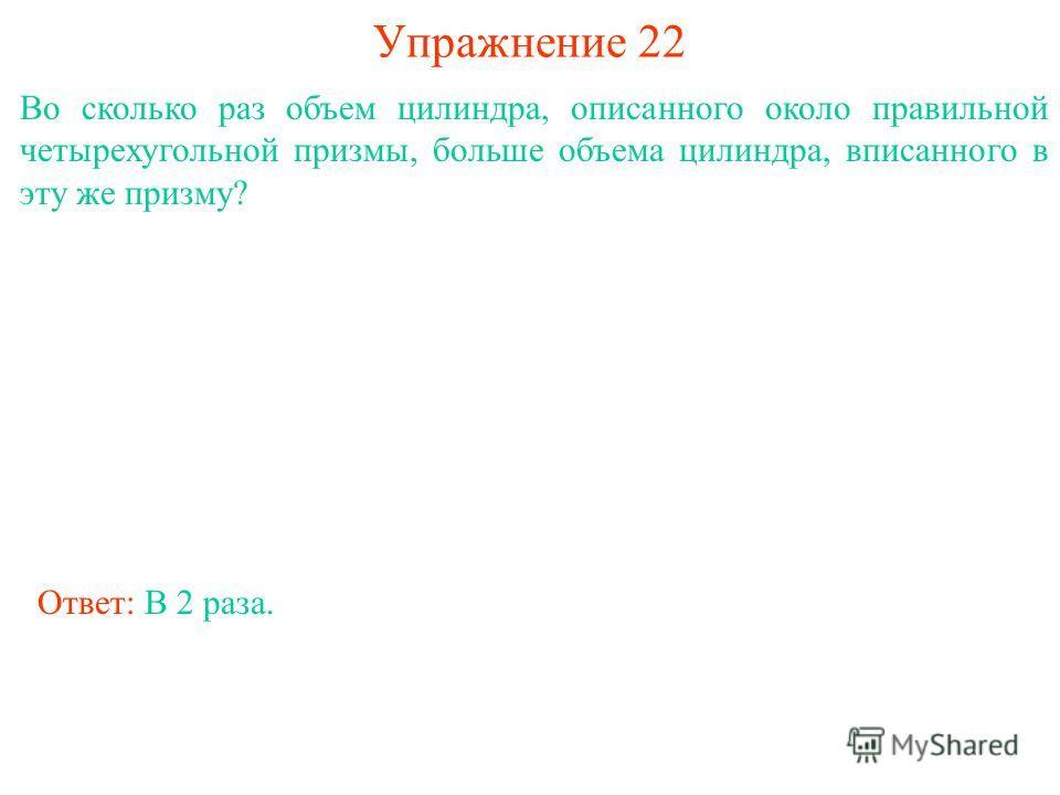 Упражнение 22 Во сколько раз объем цилиндра, описанного около правильной четырехугольной призмы, больше объема цилиндра, вписанного в эту же призму? Ответ: В 2 раза.
