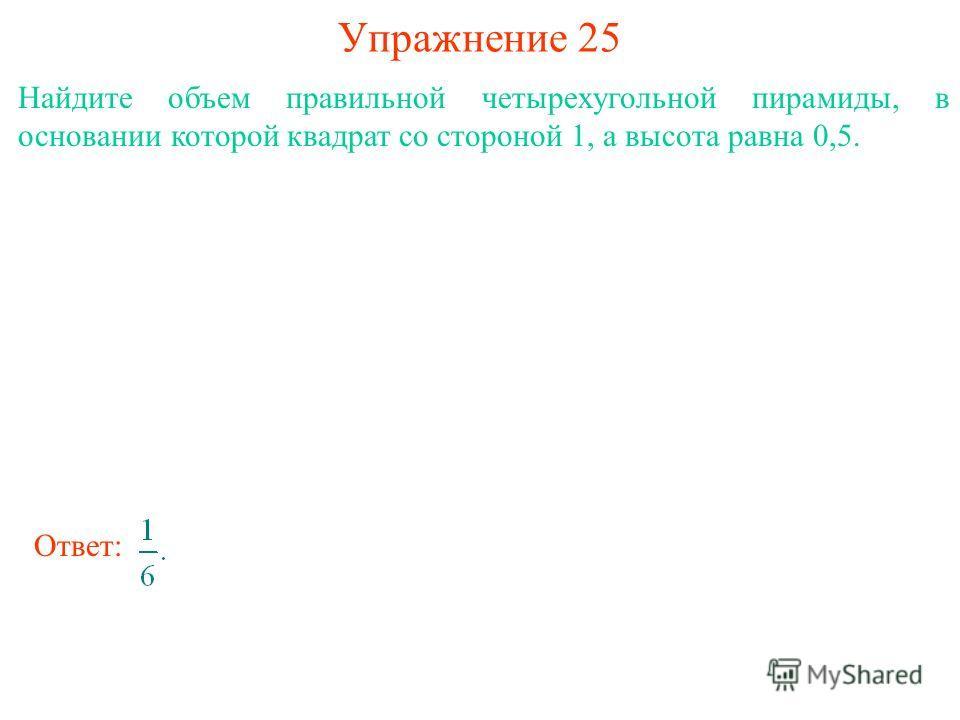 Упражнение 25 Найдите объем правильной четырехугольной пирамиды, в основании которой квадрат со стороной 1, а высота равна 0,5. Ответ: