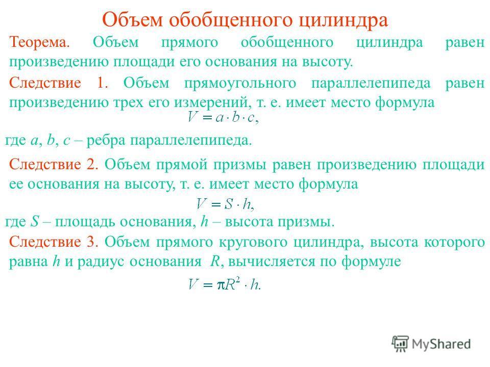 Объем обобщенного цилиндра Теорема. Объем прямого обобщенного цилиндра равен произведению площади его основания на высоту. Следствие 1. Объем прямоугольного параллелепипеда равен произведению трех его измерений, т. е. имеет место формула Следствие 2.