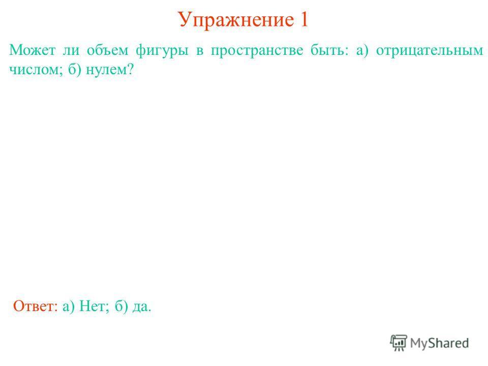 Упражнение 1 Может ли объем фигуры в пространстве быть: а) отрицательным числом; б) нулем? Ответ: а) Нет;б) да.