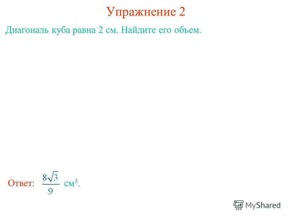 Упражнение 2 Диагональ куба равна 2 см. Найдите его объем. Ответ: см 3.