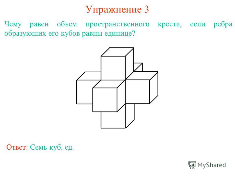 Упражнение 3 Чему равен объем пространственного креста, если ребра образующих его кубов равны единице? Ответ: Семь куб. ед.