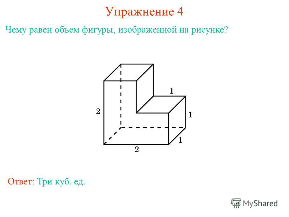 Упражнение 4 Чему равен объем фигуры, изображенной на рисунке? Ответ: Три куб. ед.