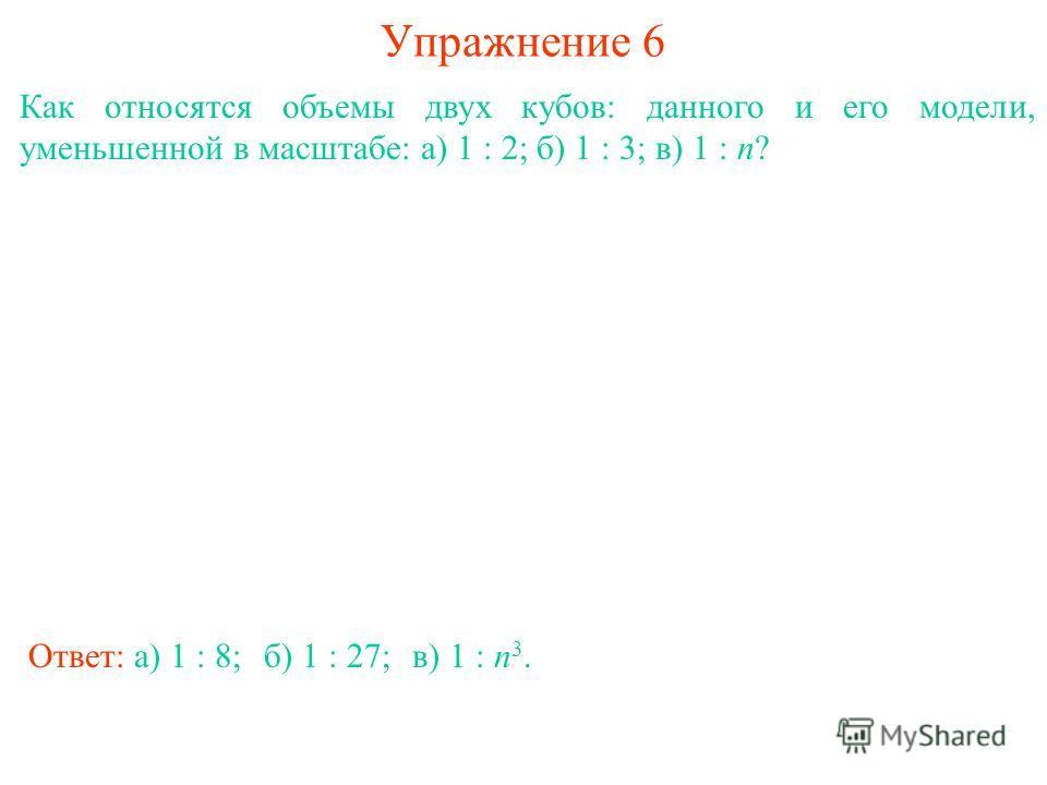 Упражнение 6 Как относятся объемы двух кубов: данного и его модели, уменьшенной в масштабе: а) 1 : 2; б) 1 : 3; в) 1 : n? Ответ: а) 1 : 8;б) 1 : 27;в) 1 : n 3.