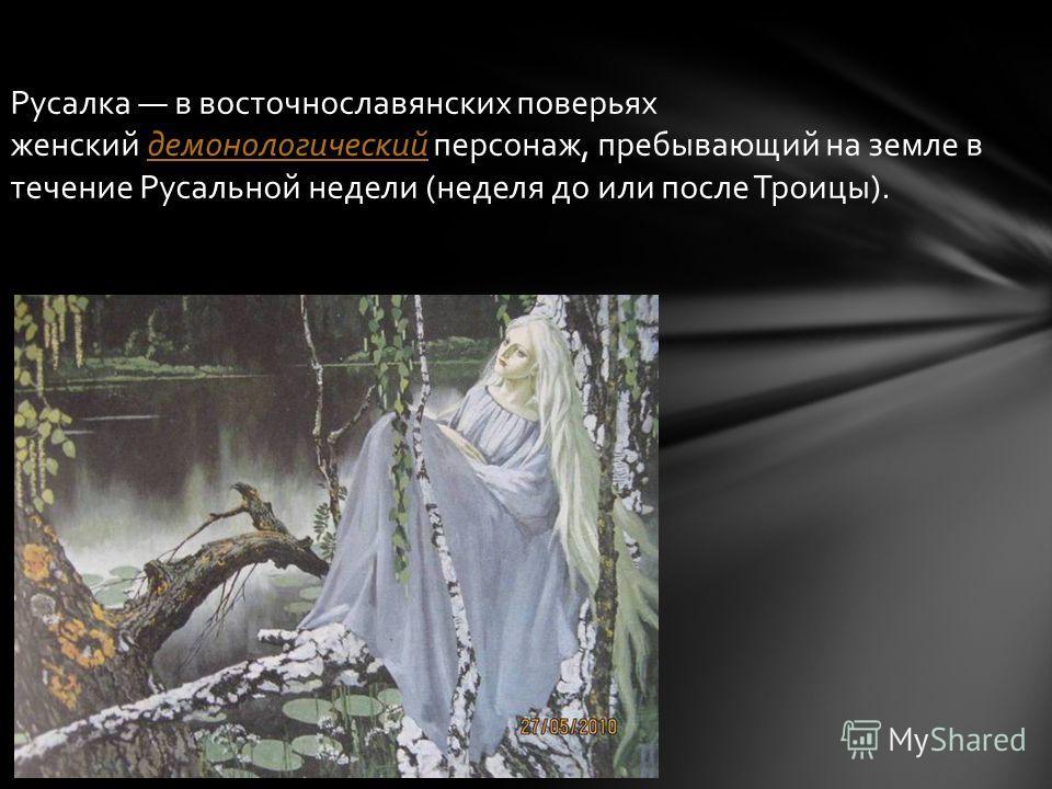 Русалка в восточнославянских поверьях женский демонологический персонаж, пребывающий на земле в течение Русальной недели (неделя до или после Троицы).демонологический