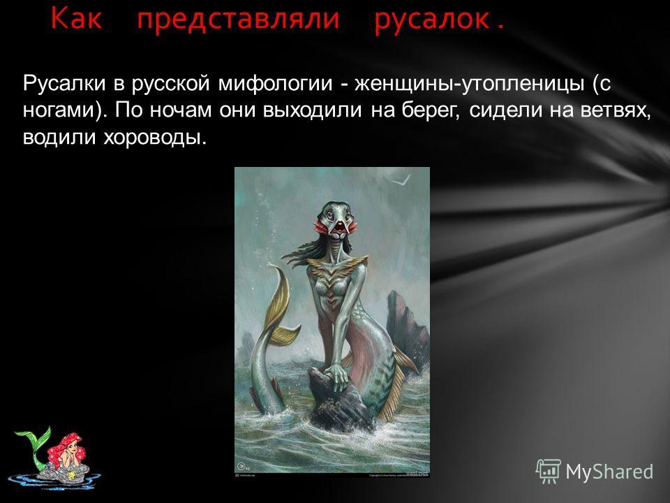 Как представляли русалок. Русалки в русской мифологии - женщины-утопленицы (с ногами). По ночам они выходили на берег, сидели на ветвях, водили хороводы.