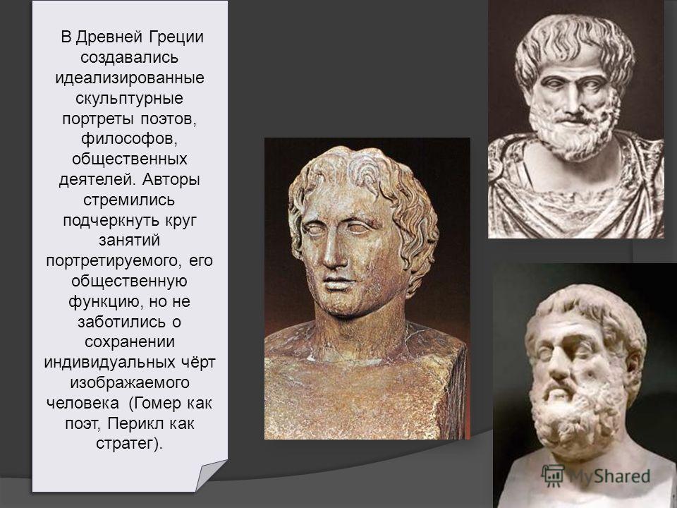 В Древней Греции создавались идеализированные скульптурные портреты поэтов, философов, общественных деятелей. Авторы стремились подчеркнуть круг занятий портретируемого, его общественную функцию, но не заботились о сохранении индивидуальных чёрт изоб