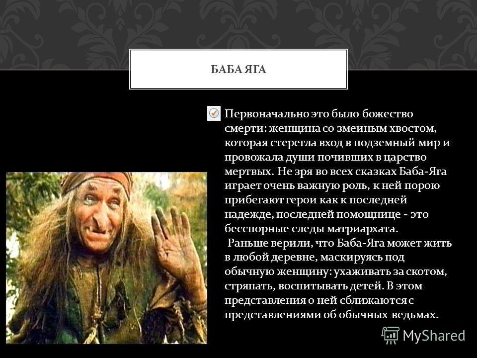 БАБА ЯГА Первоначально это было божество смерти : женщина со змеиным хвостом, которая стерегла вход в подземный мир и провожала души почивших в царство мертвых. Не зря во всех сказках Баба - Яга играет очень важную роль, к ней порою прибегают герои к