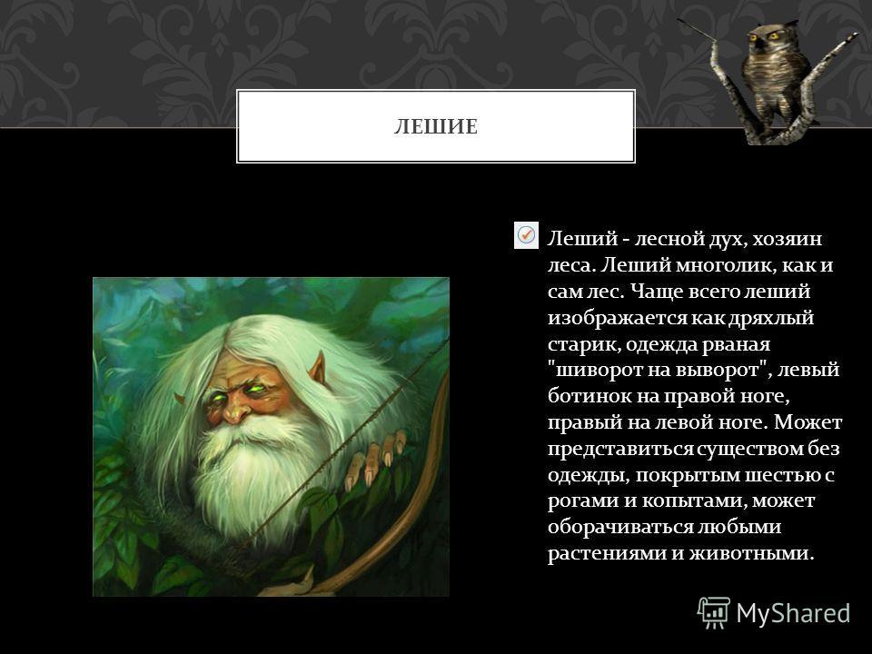 ЛЕШИЕ Леший - лесной дух, хозяин леса. Леший многолик, как и сам лес. Чаще всего леший изображается как дряхлый старик, одежда рваная