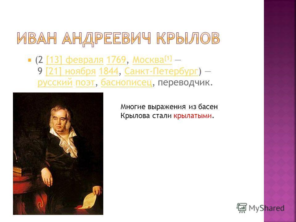(2 [13] февраля 1769, Москва [1] 9 [21] ноября 1844, Санкт-Петербург) русский поэт, баснописец, переводчик.[13] февраля1769Москва [1][21] ноября1844Санкт-Петербургрусскийпоэтбаснописец Многие выражения из басен Крылова стали крылатыми.