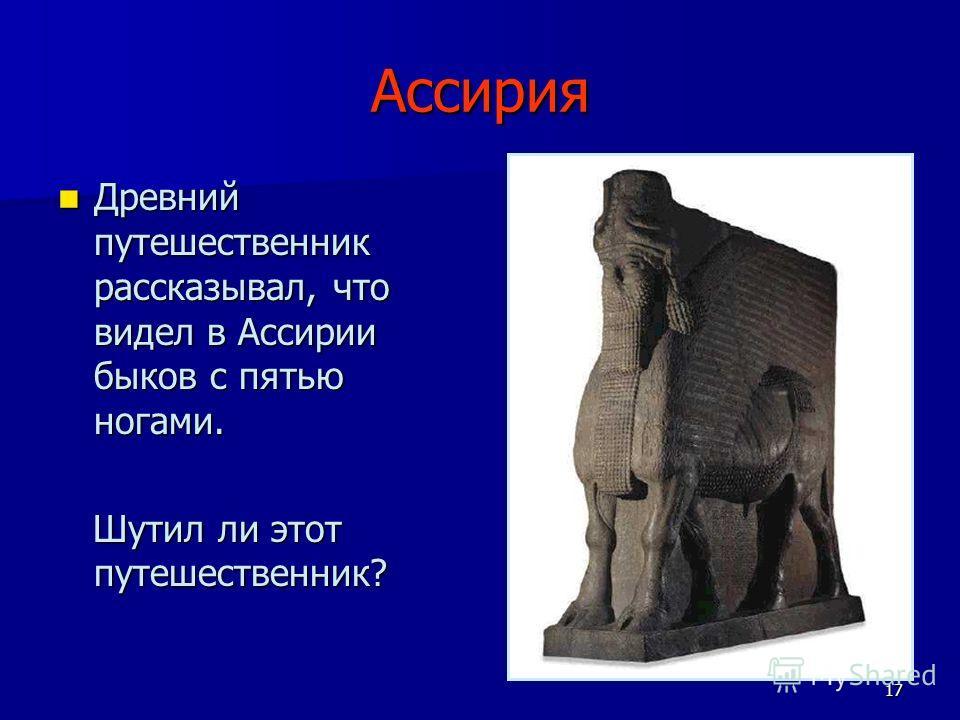 17 Ассирия Древний путешественник рассказывал, что видел в Ассирии быков с пятью ногами. Древний путешественник рассказывал, что видел в Ассирии быков с пятью ногами. Шутил ли этот путешественник? Шутил ли этот путешественник?