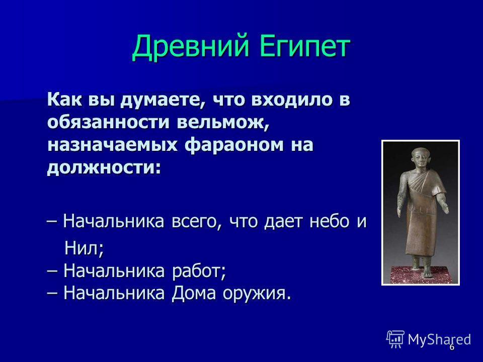 6 Как вы думаете, что входило в обязанности вельмож, назначаемых фараоном на должности: Как вы думаете, что входило в обязанности вельмож, назначаемых фараоном на должности: – Начальника всего, что дает небо и – Начальника всего, что дает небо и Нил;