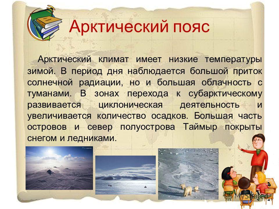 Арктический пояс Арктический климат имеет низкие температуры зимой. В период дня наблюдается большой приток солнечной радиации, но и большая облачность с туманами. В зонах перехода к субарктическому развивается циклоническая деятельность и увеличивае