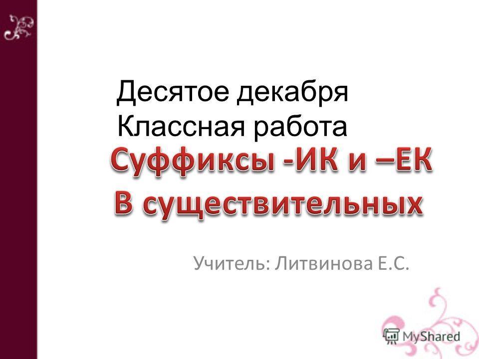 Учитель: Литвинова Е.С. Десятое декабря Классная работа