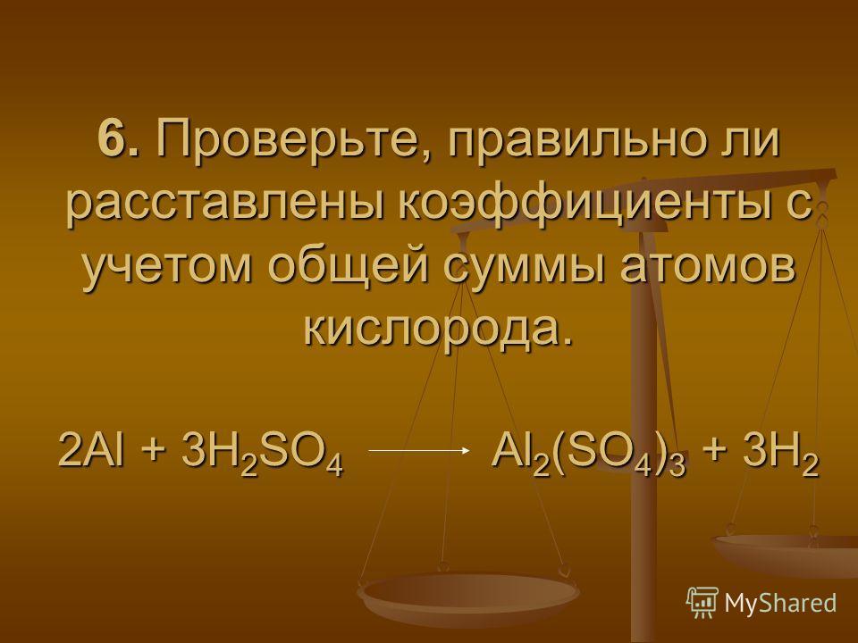 6. Проверьте, правильно ли расставлены коэффициенты с учетом общей суммы атомов кислорода. 2Al + 3H 2 SO 4 Al 2 (SO 4 ) 3 + 3H 2