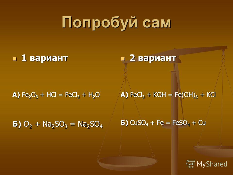 Попробуй сам 1 вариант 1 вариант А) Fe 2 O 3 + HCl = FeCl 3 + H 2 O Б) O 2 + Na 2 SO 3 = Na 2 SO 4 2 вариант А) FeCl 3 + KOH = Fe(OH) 3 + KCl Б) CuSO 4 + Fe = FeSO 4 + Cu