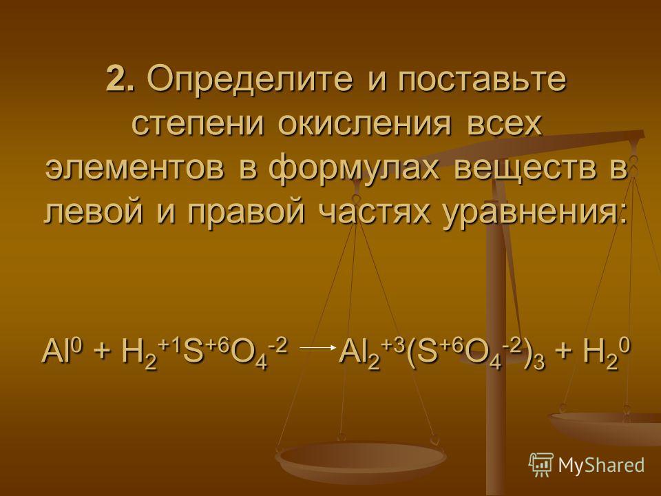 2. Определите и поставьте степени окисления всех элементов в формулах веществ в левой и правой частях уравнения: Al 0 + H 2 +1 S +6 O 4 -2 Al 2 +3 (S +6 O 4 -2 ) 3 + H 2 0