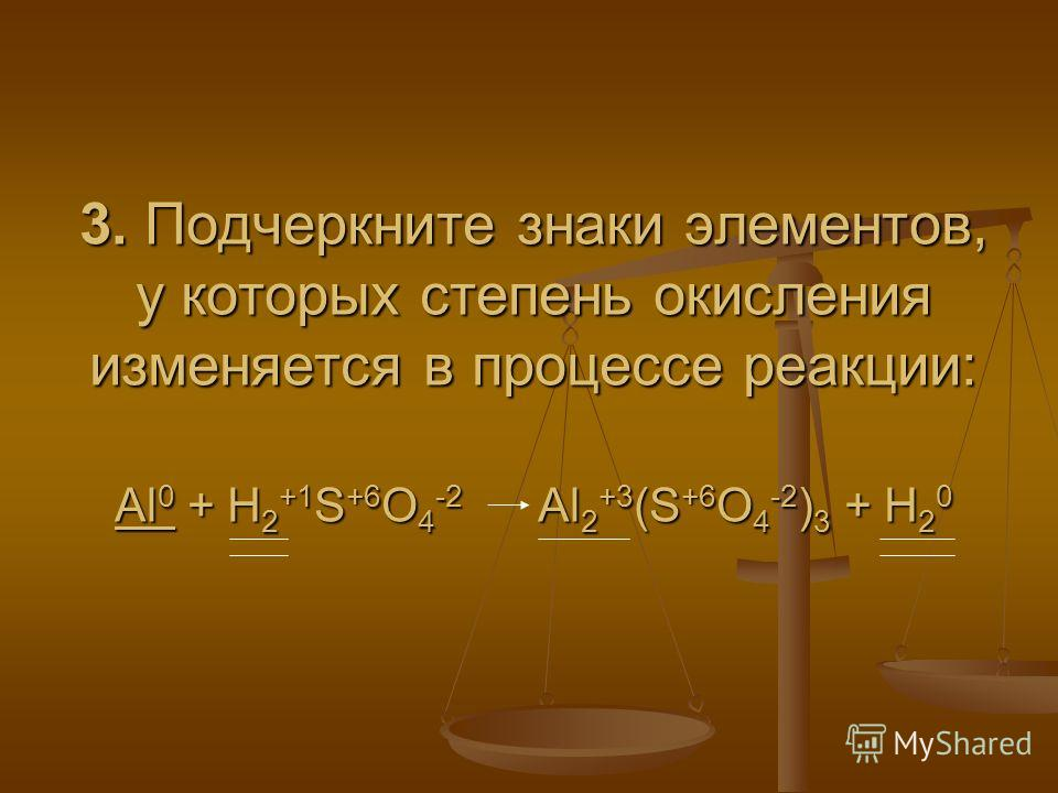 3. Подчеркните знаки элементов, у которых степень окисления изменяется в процессе реакции: Al 0 + H 2 +1 S +6 O 4 -2 Al 2 +3 (S +6 O 4 -2 ) 3 + H 2 0