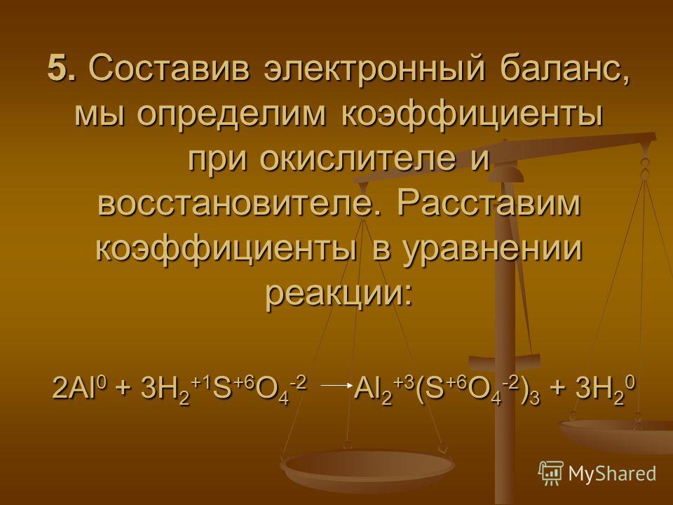 5. Составив электронный баланс, мы определим коэффициенты при окислителе и восстановителе. Расставим коэффициенты в уравнении реакции: 2Al 0 + 3H 2 +1 S +6 O 4 -2 Al 2 +3 (S +6 O 4 -2 ) 3 + 3H 2 0