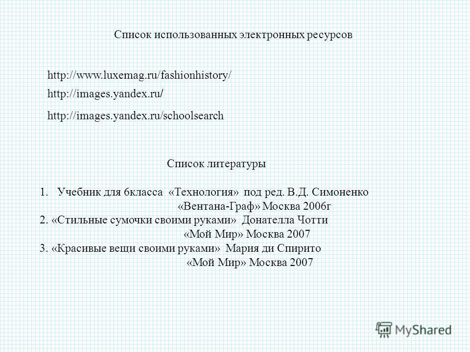 Список использованных электронных ресурсов http://www.luxemag.ru/fashionhistory/ http://images.yandex.ru / http://images.yandex.ru/schoolsearch Список литературы 1.Учебник для 6класса «Технология» под ред. В.Д. Симоненко «Вентана-Граф» Москва 2006г 2