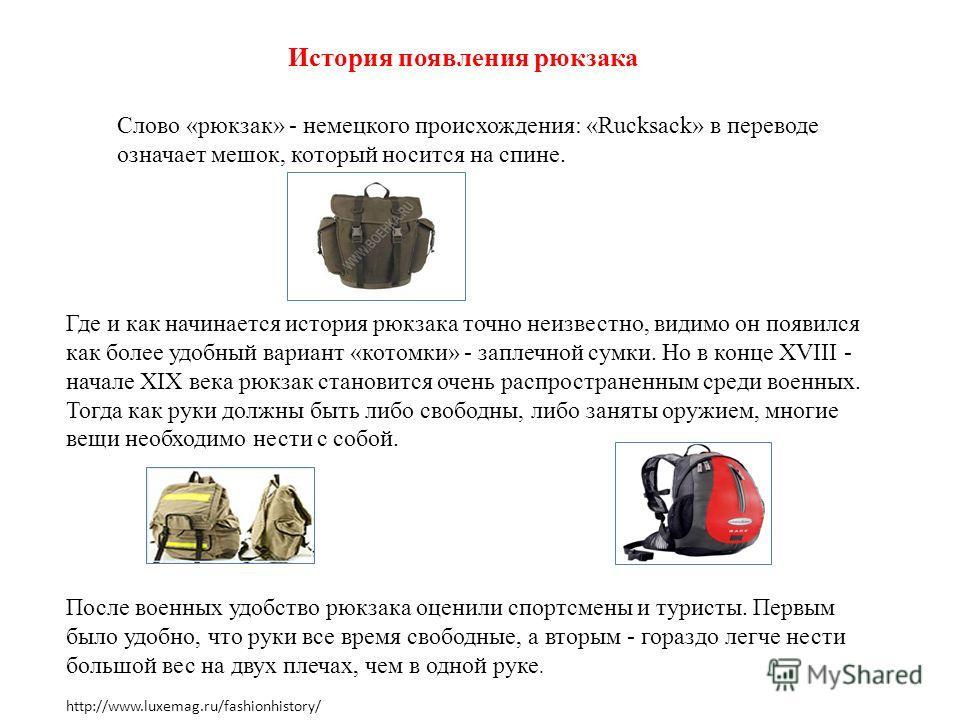 История появления рюкзака Слово «рюкзак» - немецкого происхождения: «Rucksack» в переводе означает мешок, который носится на спине. Где и как начинается история рюкзака точно неизвестно, видимо он появился как более удобный вариант «котомки» - заплеч