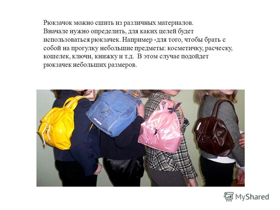 Рюкзачок можно сшить из различных материалов. Вначале нужно определить, для каких целей будет использоваться рюкзачек. Например -для того, чтобы брать с собой на прогулку небольшие предметы: косметичку, расческу, кошелек, ключи, книжку и т.д. В этом