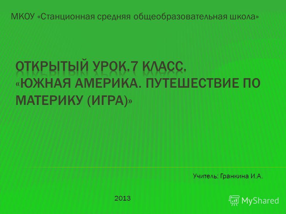 МКОУ «Станционная средняя общеобразовательная школа» 2013 Учитель: Гранкина И.А.
