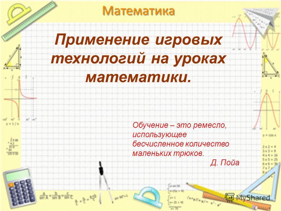 Применение игровых технологий на уроках математики. Обучение – это ремесло, использующее бесчисленное количество маленьких трюков. Д. Пойа