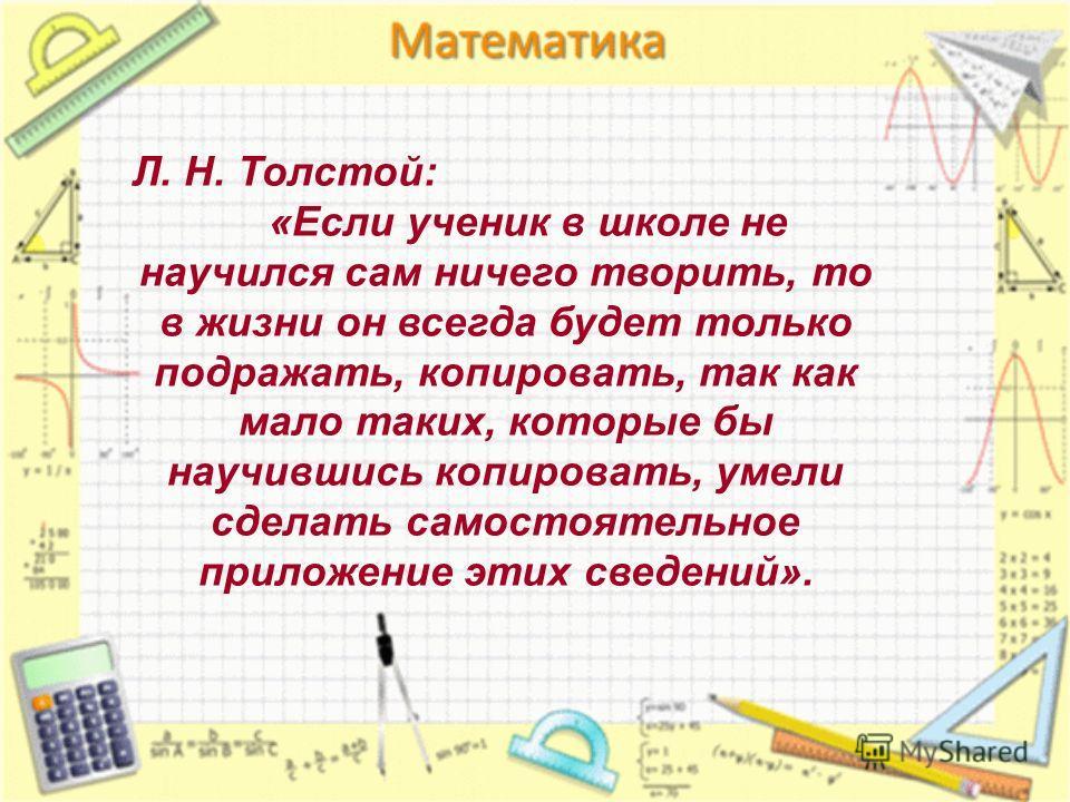 Л. Н. Толстой: «Если ученик в школе не научился сам ничего творить, то в жизни он всегда будет только подражать, копировать, так как мало таких, которые бы научившись копировать, умели сделать самостоятельное приложение этих сведений».