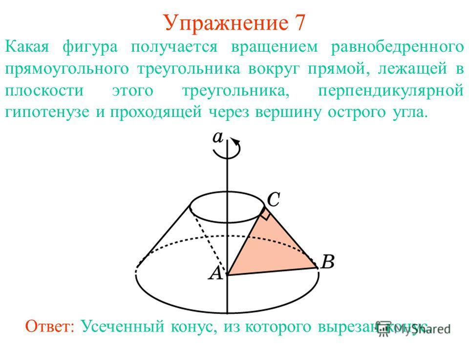Упражнение 7 Какая фигура получается вращением равнобедренного прямоугольного треугольника вокруг прямой, лежащей в плоскости этого треугольника, перпендикулярной гипотенузе и проходящей через вершину острого угла. Ответ: Усеченный конус, из которого