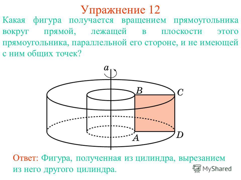 Упражнение 12 Какая фигура получается вращением прямоугольника вокруг прямой, лежащей в плоскости этого прямоугольника, параллельной его стороне, и не имеющей с ним общих точек? Ответ: Фигура, полученная из цилиндра, вырезанием из него другого цилинд