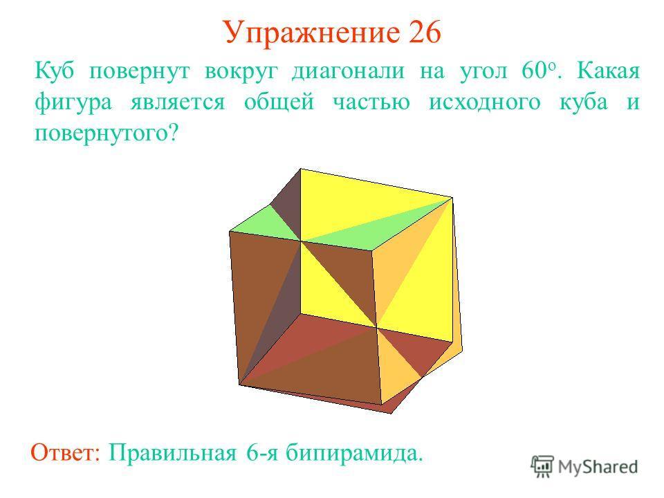 Упражнение 26 Куб повернут вокруг диагонали на угол 60 о. Какая фигура является общей частью исходного куба и повернутого? Ответ: Правильная 6-я бипирамида.