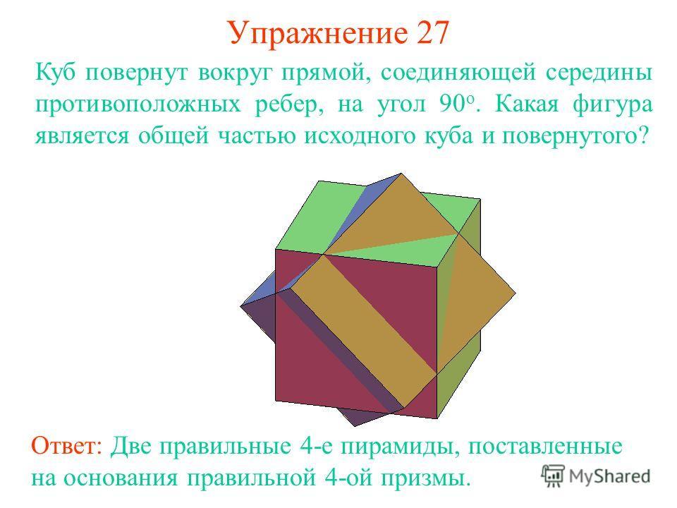 Упражнение 27 Куб повернут вокруг прямой, соединяющей середины противоположных ребер, на угол 90 о. Какая фигура является общей частью исходного куба и повернутого? Ответ: Две правильные 4-е пирамиды, поставленные на основания правильной 4-ой призмы.