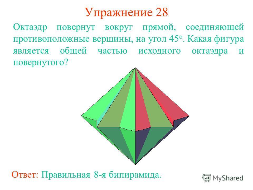 Упражнение 28 Октаэдр повернут вокруг прямой, соединяющей противоположные вершины, на угол 45 о. Какая фигура является общей частью исходного октаэдра и повернутого? Ответ: Правильная 8-я бипирамида.