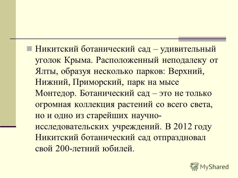 Никитский ботанический сад – удивительный уголок Крыма. Расположенный неподалеку от Ялты, образуя несколько парков: Верхний, Нижний, Приморский, парк на мысе Монтедор. Ботанический сад – это не только огромная коллекция растений со всего света, но и