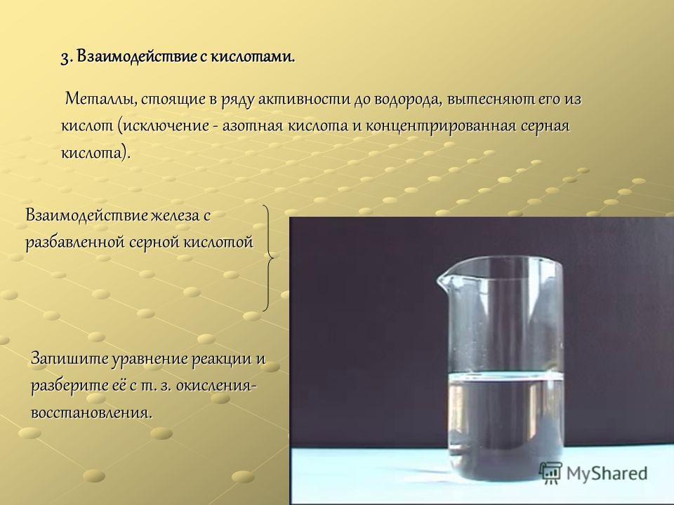 3. Взаимодействие с кислотами. Металлы, стоящие в ряду активности до водорода, вытесняют его из кислот (исключение - азотная кислота и концентрированная серная кислота). Металлы, стоящие в ряду активности до водорода, вытесняют его из кислот (исключе