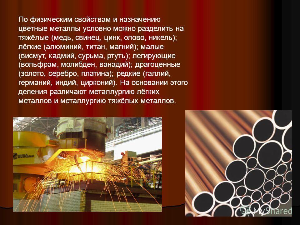 По физическим свойствам и назначению цветные металлы условно можно разделить на тяжёлые (медь, свинец, цинк, олово, никель); лёгкие (алюминий, титан, магний); малые (висмут, кадмий, сурьма, ртуть); легирующие (вольфрам, молибден, ванадий); драгоценны